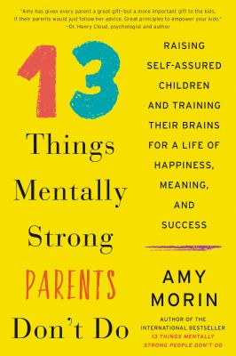 13 things mentally strong parents don't do : raising self-assured children and training their brains for a life of happiness, meaning, and success