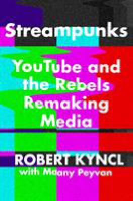 Streampunks : YouTube and the rebels remaking media