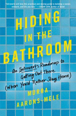 Hiding in the bathroom : an introvert's roadmap to getting out there (when you'd rather stay home)