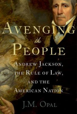 Avenging the people : Andrew Jackson, the rule of law, and the American nation