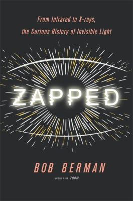 Zapped : from infrared to X-rays, the curious history of invisible light