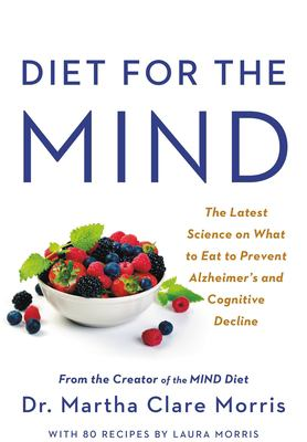 Diet for the mind : the latest science on what to eat to prevent Alzheimer's and cognitive decline-- from the creator of the MIND diet