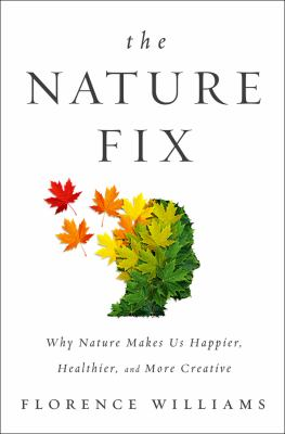 The Nature Fix: Why Nature Makes Us Happier, Healthier, and More