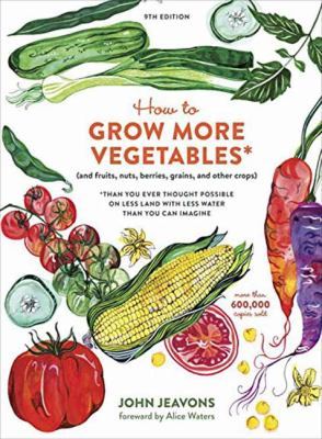 How to grow more vegetables (and fruits, nuts, berries, grains, and other crops) than you ever thought possible on less land with less water than you can imagine