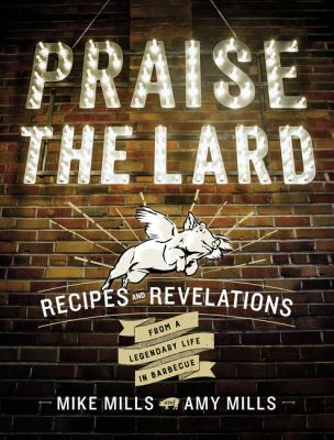 Praise the lard : recipes and revelations from a legendary life in barbecue