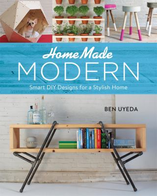 Homemade modern : smart DIY designs for a stylish home by Ben Uyeda