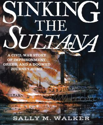 Sinking the Sultana : a civil war story of imprisonment, greed, and a doomed journey home