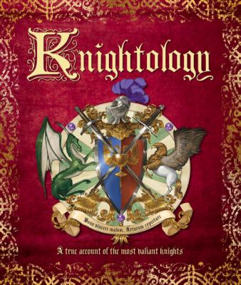 Knightology : being a true account of the most valiant knights, of their great chivalry and wondrous feats of arms