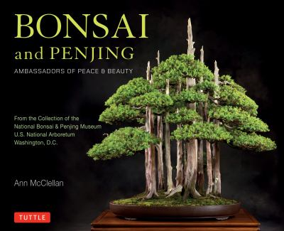 Bonsai and penjing : ambassadors of peace & beauty : from the collection of the National Bonsai & Penjing Museum, U.S. National Arboretum, Washington, D.C.