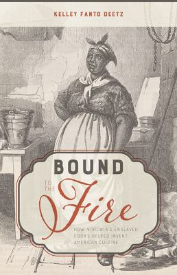 Bound to the fire : how Virginia's enslaved cooks helped invent American cuisine