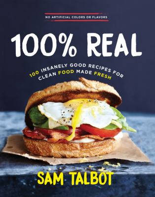 100% real : 100 insanely good recipes for clean food made fresh