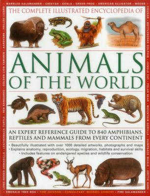 The complete illustrated encyclopedia of animals of the world : an expert reference guide to 840 amphibians, reptiles and mammals from every continent