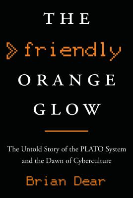 The friendly orange glow : the untold story of the PLATO system and the dawn of cyberculture
