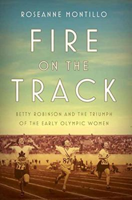 Fire on the track : Betty Robinson and the triumph of the early Olympic women