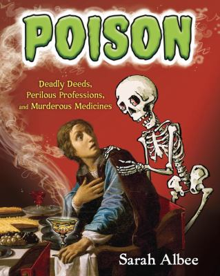 Poison : deadly deeds, perilous professions, and murderous medicines