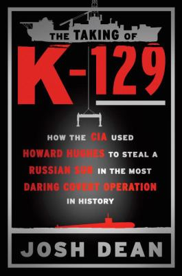 The taking of K-129 : how the CIA used Howard Hughes to steal a Russian sub in the most daring covert operation in history