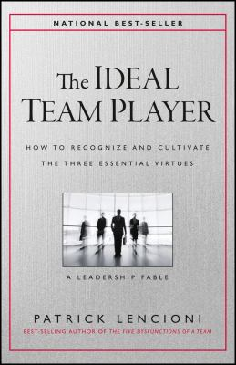 The ideal team player : how to recognize and cultivate the three essential virtues : a leadership fable