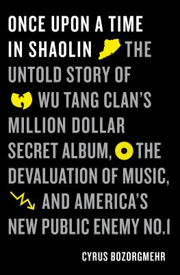 Once upon a time in Shaolin : the untold story of Wu-Tang Clan's million dollar secret album, the devaluation of music, and America's new public enemy no. 1