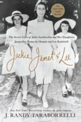Jackie, Janet & Lee: The Secret Lives of Janet Auchincloss and Her Daughters Jacqueline Kennedy Onassis and Lee Radziwill