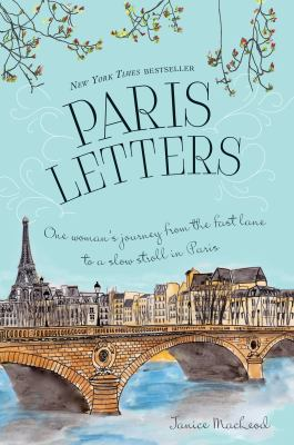 Paris Letters : One Woman's Journey from the Fast Lane to a Slow Stroll in Paris