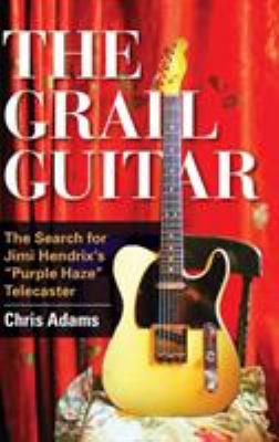 The grail guitar : the search for Jimi Hendrix's Purple haze Telecaster