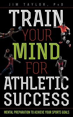 Train your mind for athletic success : mental preparation to achieve your sports goals
