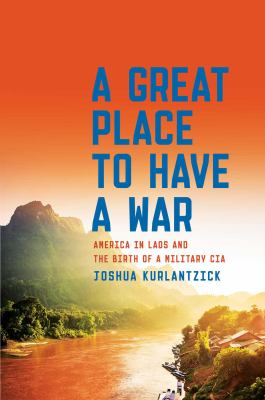 A Great Place to Have a War: America in Laos and the Birth of a M