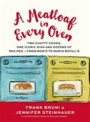 A Meatloaf in Every Oven : Two Chatty Cooks, One Iconic Comfort Dish and Dozens of Recipes - from Mom's to Mario Batali's