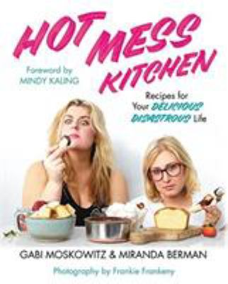Hot mess kitchen : recipes for your delicious disastrous life