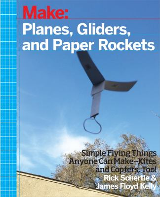 Make: planes, gliders, and paper rockets : simple flying things anyone can make--kites and copters, too!