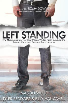 Left standing : the miraculous story of how Mason Wells's faith survived the Boston, Paris, and Brussels terror attacks