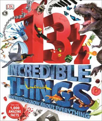 13 1/2 incredible things you need to know about everything.
