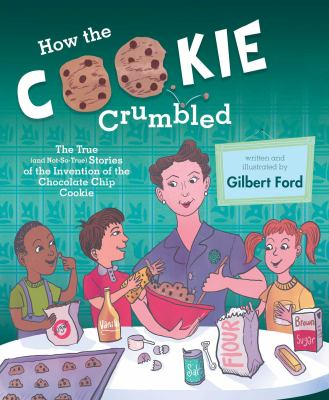 How the cookie crumbled : the true (and not-so-true) stories of the invention of the chocolate chip cookie