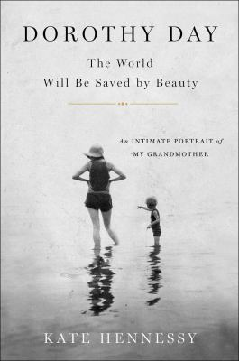 Dorothy Day: The World Will Be Saved by Beauty: An Intimate Portr