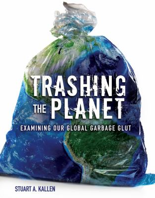 Trashing the planet : examining our global garbage glut