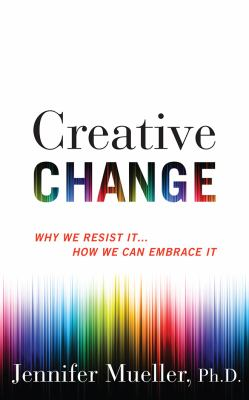 Creative change : why we resist it ... how we can embrace it