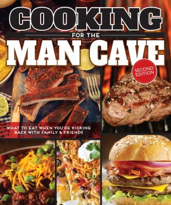 Cooking for the man cave : what to eat when you're kicking back with family & friends