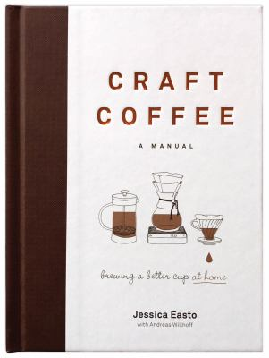 Craft coffee : a manual : brewing a better cup at home