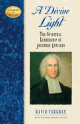 A divine light : the spiritual leadership of Jonathan Edwards