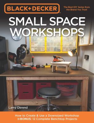 Black + Decker small space workshops : how to create & use a downsized workshop : bonus: 12 complete benchtop projects