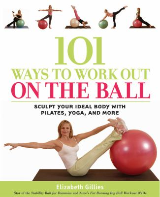 101 ways to work out on the ball : sculpt your ideal body with Pi