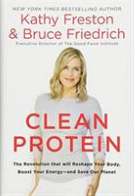 Clean protein : the revolution that will reshape your body, boost your energy--and save our planet