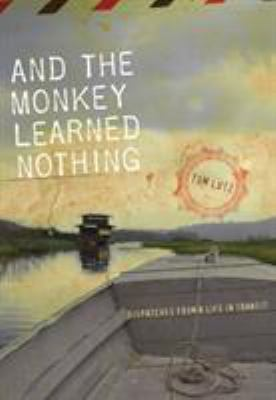 And the monkey learned nothing : dispatches from a life in transit