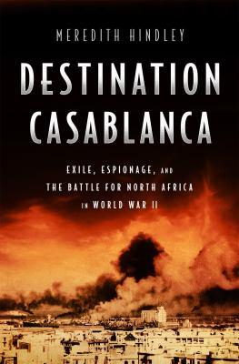 Destination Casablanca : exile, espionage, and the battle for North Africa in World War II