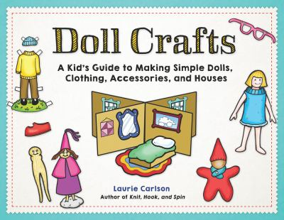 Doll crafts : a kid's guide to making simple dolls, clothing, accessories, and houses