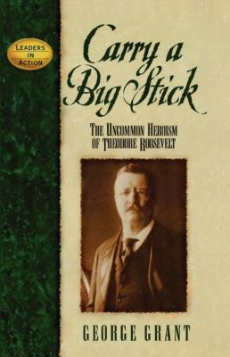 Carry a big stick : the uncommon heroism of Theodore Roosevelt
