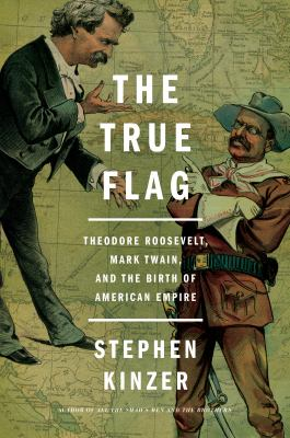 The True Flag: Theodore Roosevelt, Mark Twain, and the Birth of A