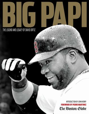 Big Papi : the legend and legacy of David Ortiz / introduction by