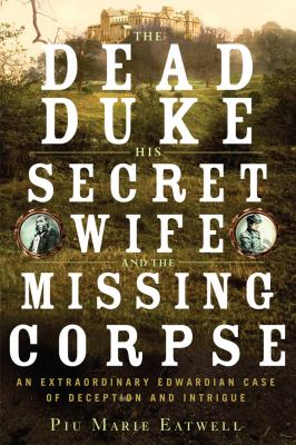 The dead duke, his secret wife, and the missing corpse :