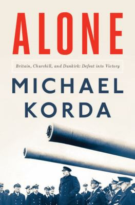 Alone : Britain, Churchill, and Dunkirk : defeat into victory
